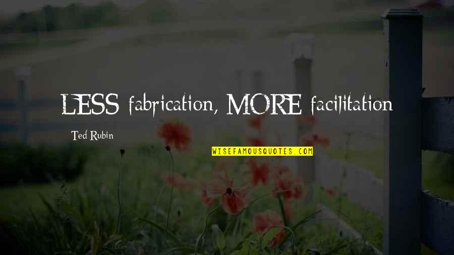 Social Facilitation Quotes By Ted Rubin: LESS fabrication, MORE facilitation