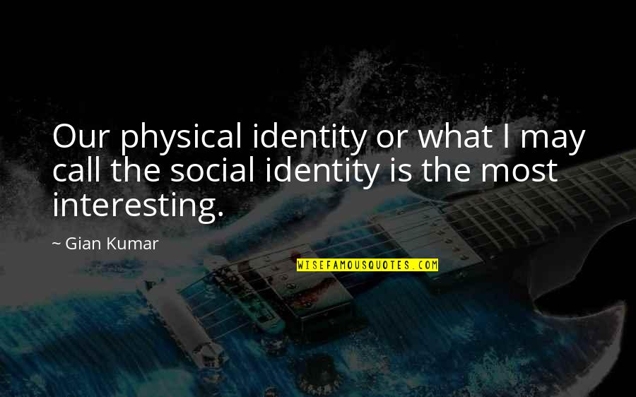 Social Identity Quotes By Gian Kumar: Our physical identity or what I may call