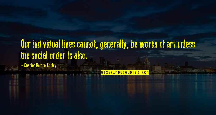 Social Order Quotes By Charles Horton Cooley: Our individual lives cannot, generally, be works of