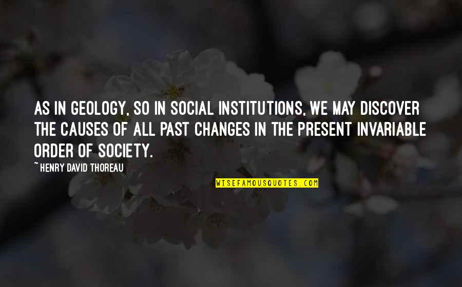 Social Order Quotes By Henry David Thoreau: As in geology, so in social institutions, we