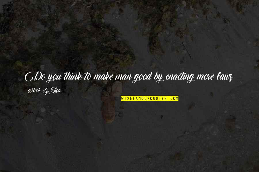 Social Order Quotes By Hock G. Tjoa: Do you think to make man good by
