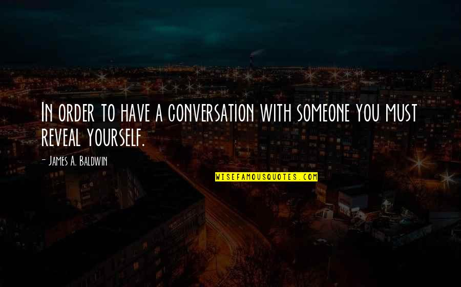 Social Order Quotes By James A. Baldwin: In order to have a conversation with someone