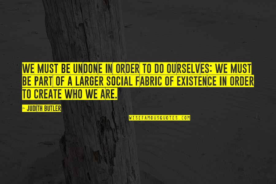 Social Order Quotes By Judith Butler: We must be undone in order to do