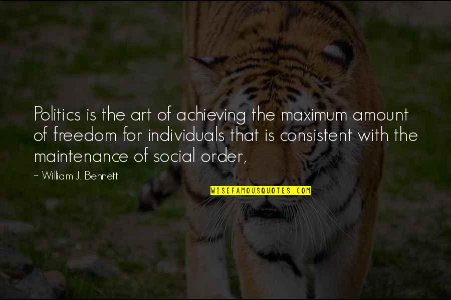 Social Order Quotes By William J. Bennett: Politics is the art of achieving the maximum