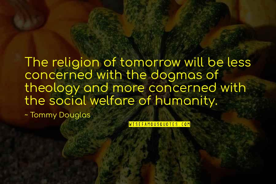Social Welfare Quotes By Tommy Douglas: The religion of tomorrow will be less concerned