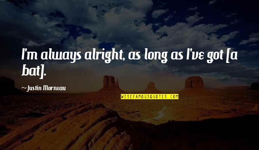 Socialism In The Jungle Quotes By Justin Morneau: I'm always alright, as long as I've got