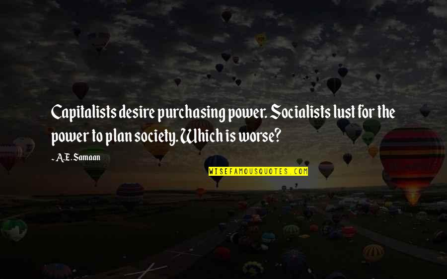 Socialist Quotes By A.E. Samaan: Capitalists desire purchasing power. Socialists lust for the