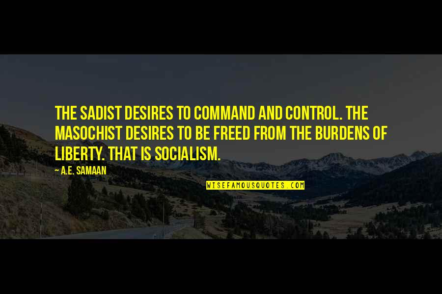 Socialist Quotes By A.E. Samaan: The sadist desires to command and control. The