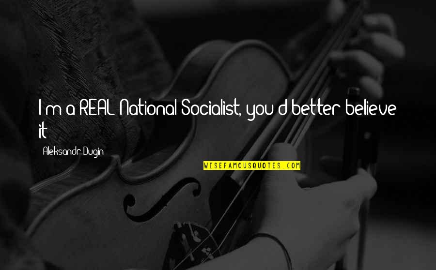 Socialist Quotes By Aleksandr Dugin: I'm a REAL National Socialist, you'd better believe