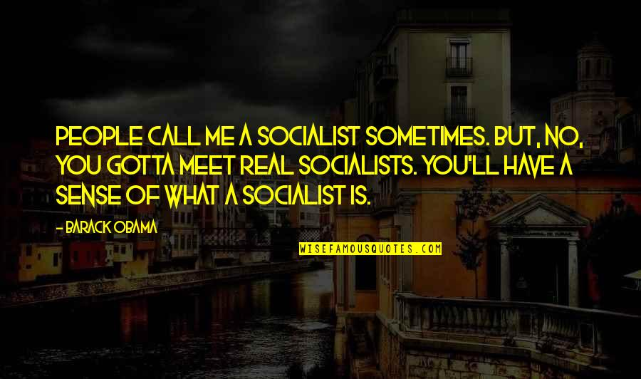 Socialist Quotes By Barack Obama: People call me a socialist sometimes. But, no,