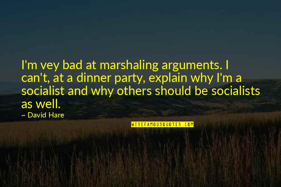 Socialist Quotes By David Hare: I'm vey bad at marshaling arguments. I can't,