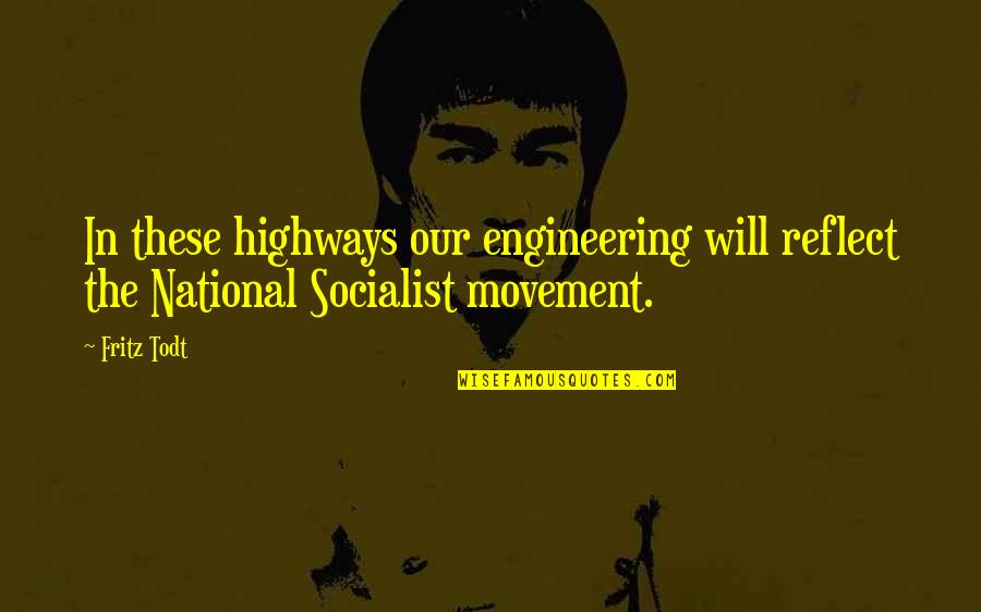 Socialist Quotes By Fritz Todt: In these highways our engineering will reflect the