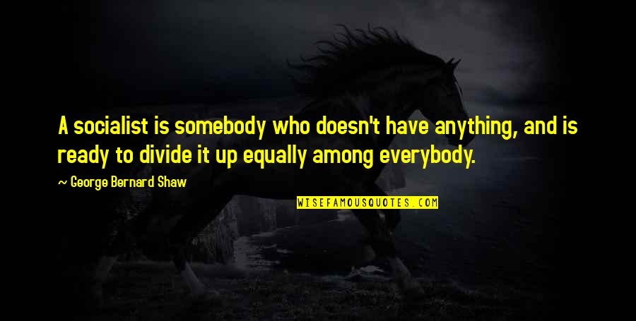 Socialist Quotes By George Bernard Shaw: A socialist is somebody who doesn't have anything,