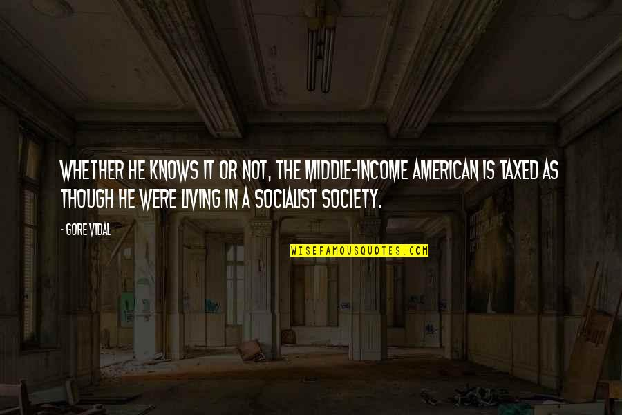 Socialist Quotes By Gore Vidal: Whether he knows it or not, the middle-income