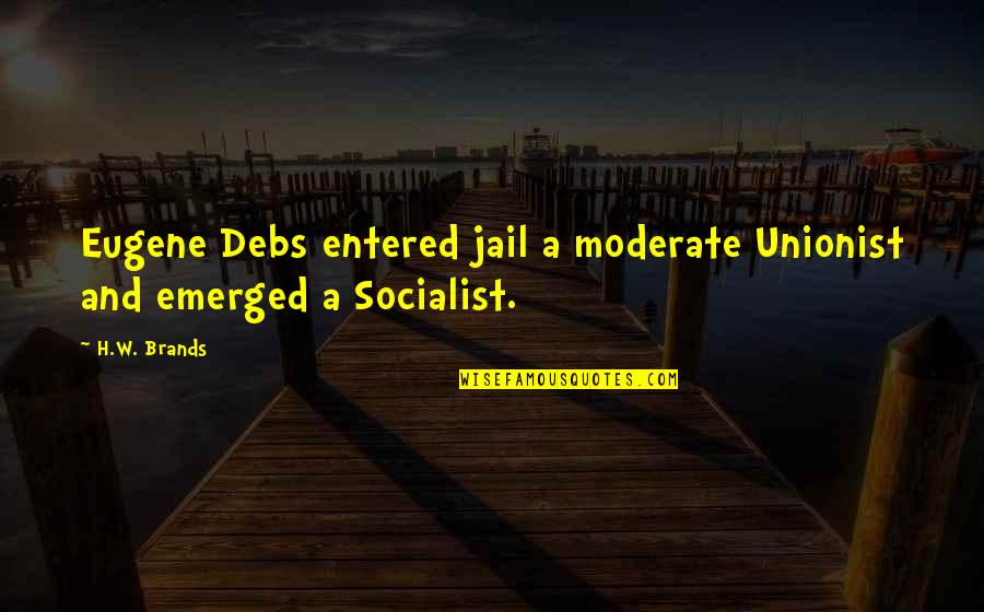 Socialist Quotes By H.W. Brands: Eugene Debs entered jail a moderate Unionist and