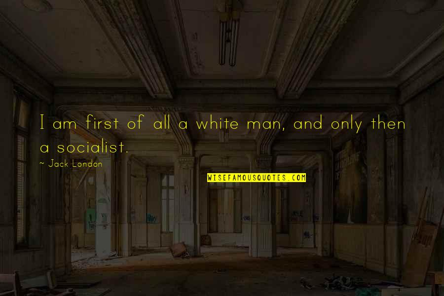 Socialist Quotes By Jack London: I am first of all a white man,