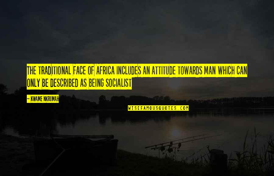 Socialist Quotes By Kwame Nkrumah: The traditional face of Africa includes an attitude