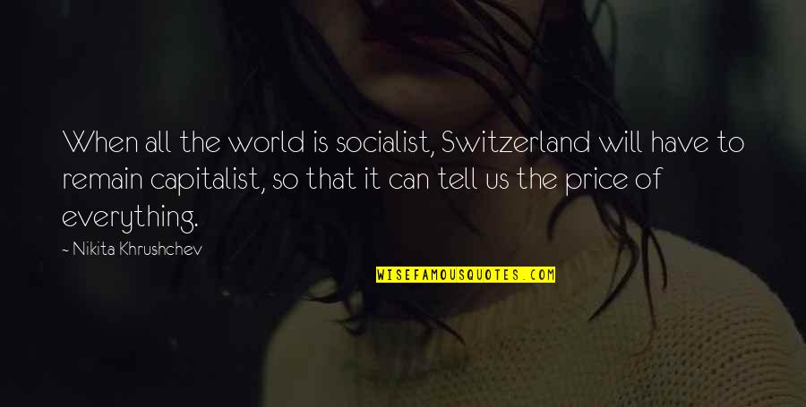 Socialist Quotes By Nikita Khrushchev: When all the world is socialist, Switzerland will