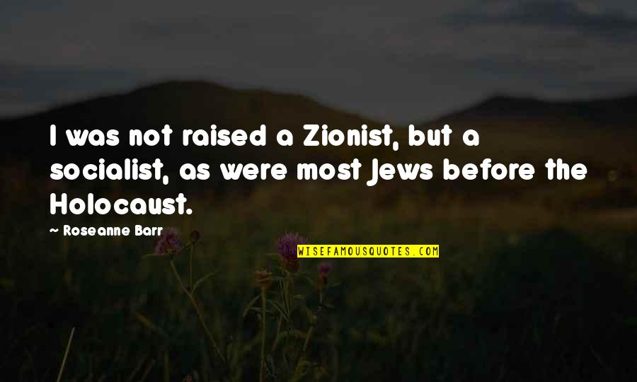 Socialist Quotes By Roseanne Barr: I was not raised a Zionist, but a