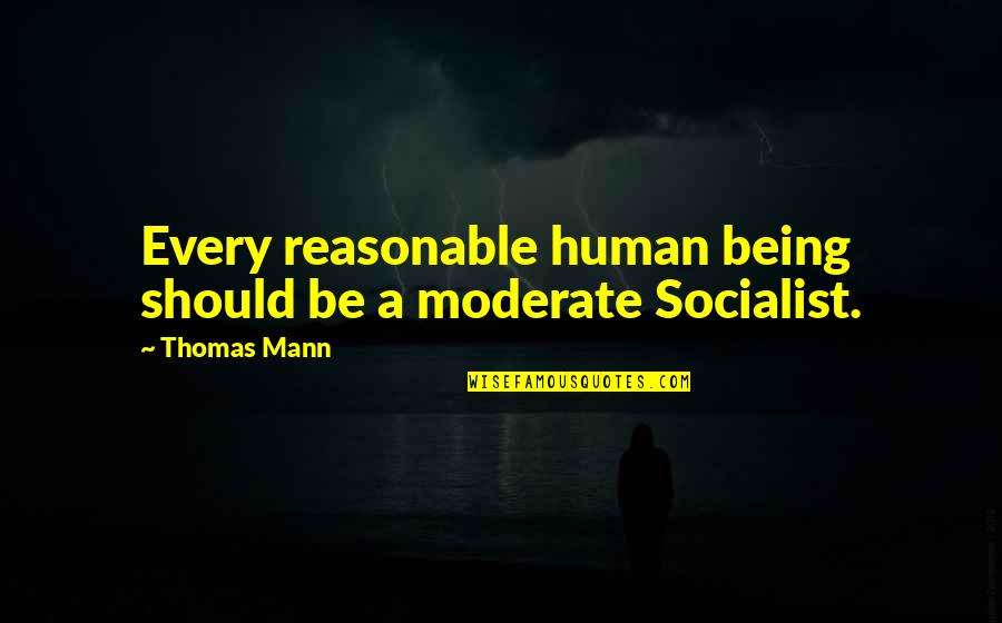 Socialist Quotes By Thomas Mann: Every reasonable human being should be a moderate