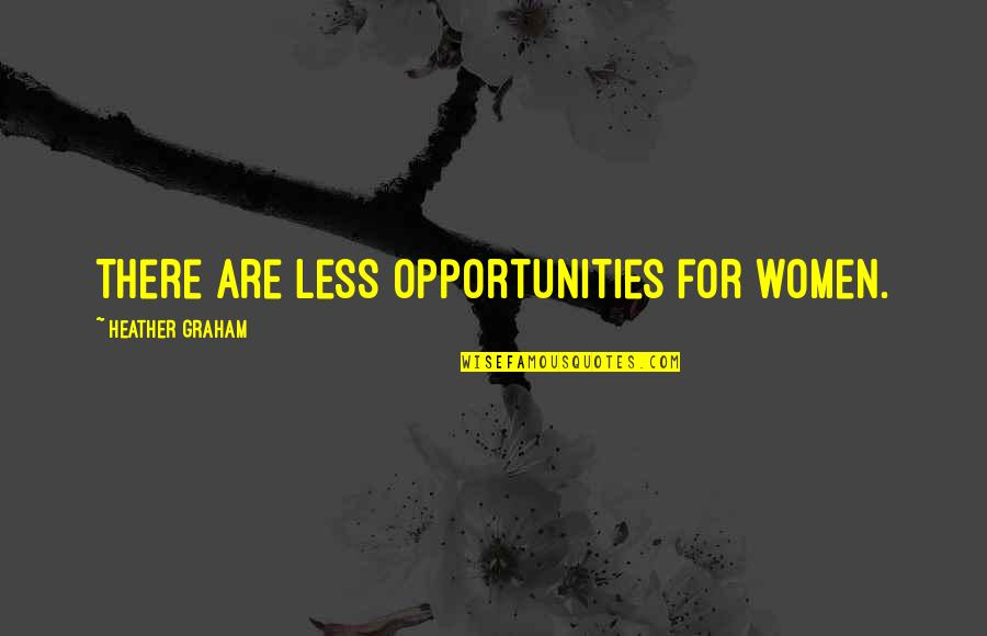 Socially Inept Quotes By Heather Graham: There are less opportunities for women.