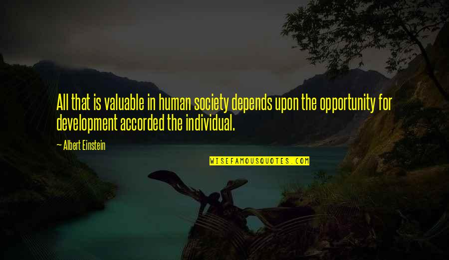 Society Individual Quotes By Albert Einstein: All that is valuable in human society depends