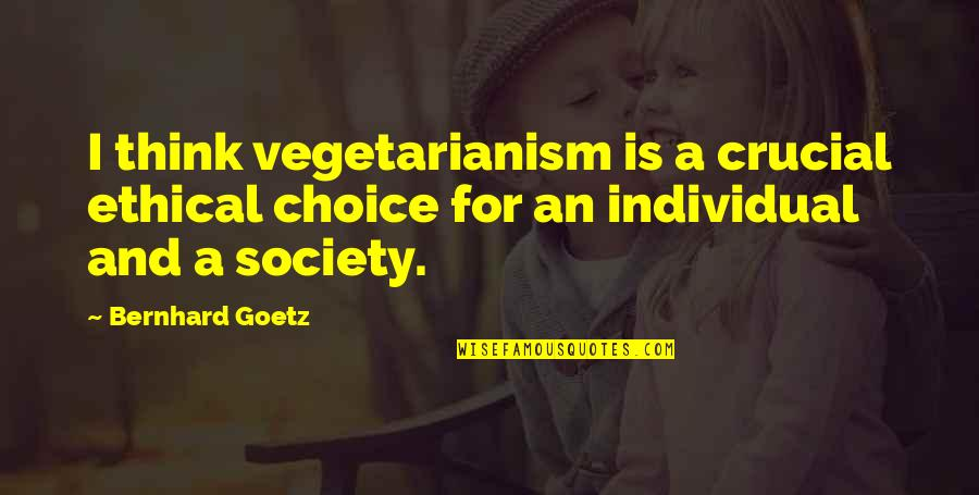 Society Individual Quotes By Bernhard Goetz: I think vegetarianism is a crucial ethical choice
