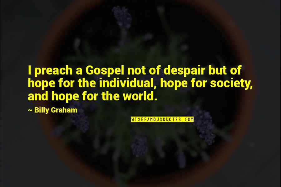 Society Individual Quotes By Billy Graham: I preach a Gospel not of despair but