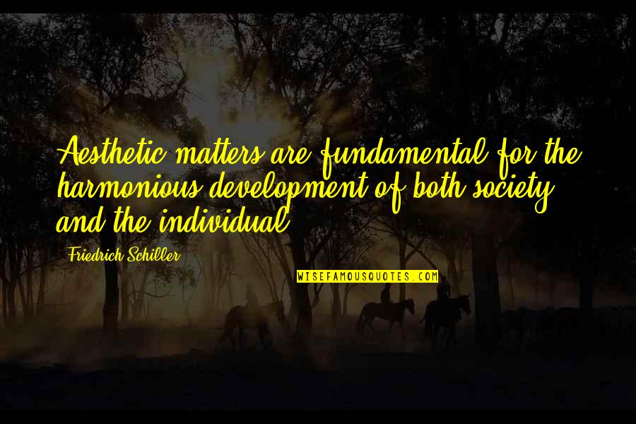 Society Individual Quotes By Friedrich Schiller: Aesthetic matters are fundamental for the harmonious development