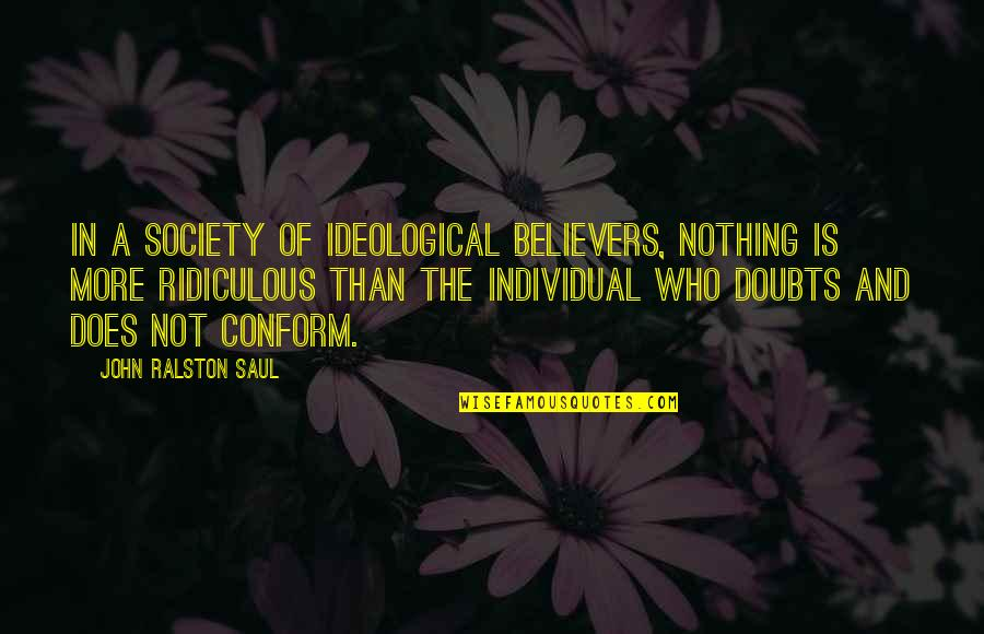 Society Individual Quotes By John Ralston Saul: In a society of ideological believers, nothing is