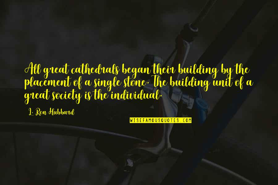 Society Individual Quotes By L. Ron Hubbard: All great cathedrals began their building by the
