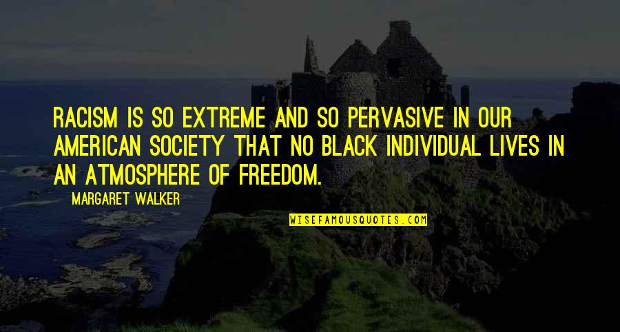 Society Individual Quotes By Margaret Walker: Racism is so extreme and so pervasive in