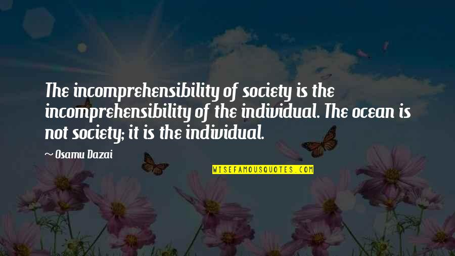 Society Individual Quotes By Osamu Dazai: The incomprehensibility of society is the incomprehensibility of