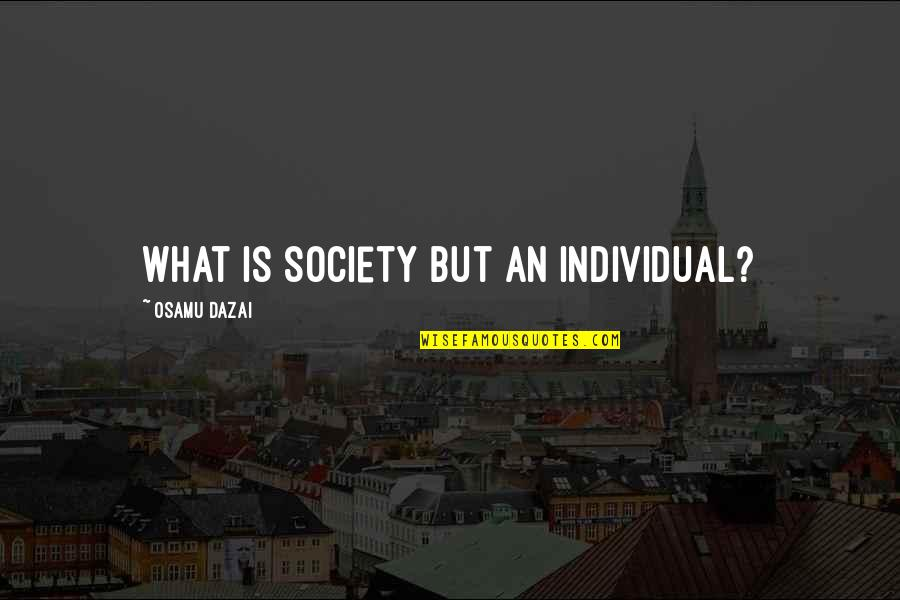 Society Individual Quotes By Osamu Dazai: What is society but an individual?