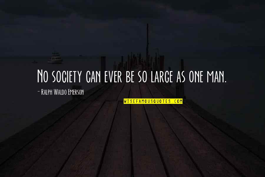 Society Individual Quotes By Ralph Waldo Emerson: No society can ever be so large as