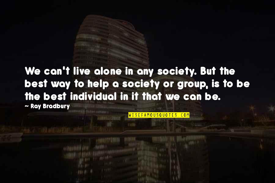 Society Individual Quotes By Ray Bradbury: We can't live alone in any society. But