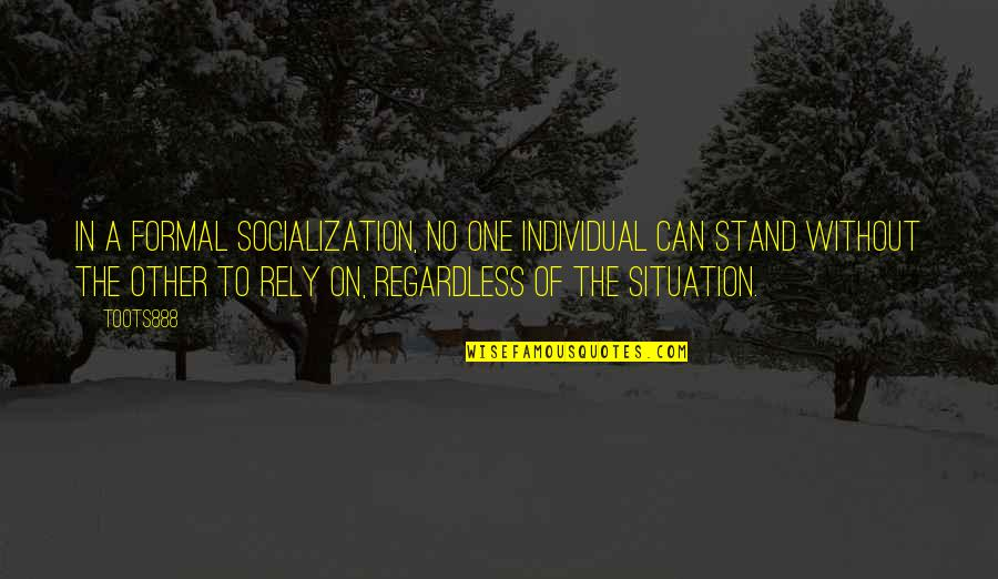 Society Individual Quotes By TOOTS888: In a formal socialization, no one individual can