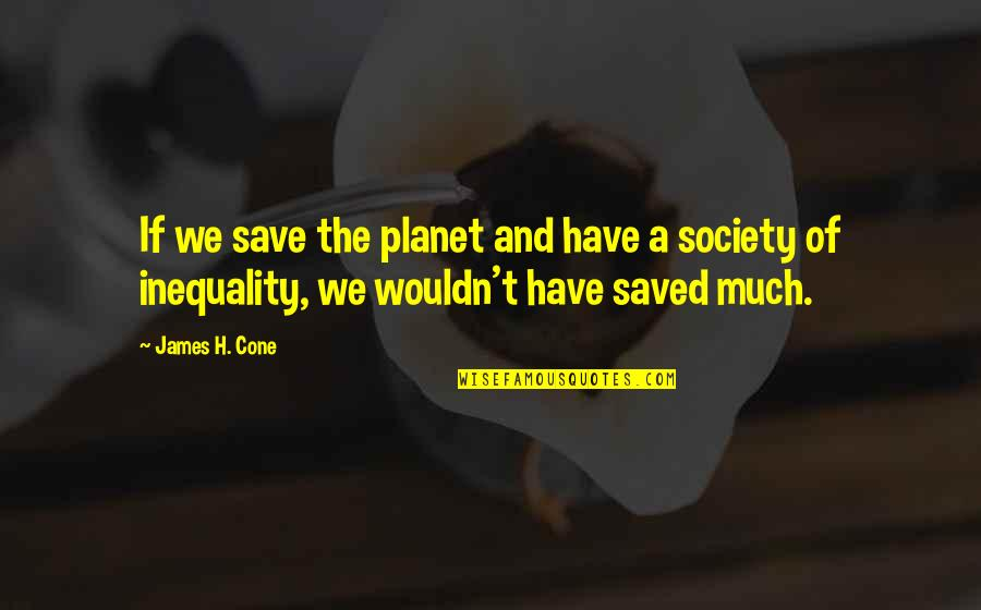 Society Inequality Quotes By James H. Cone: If we save the planet and have a