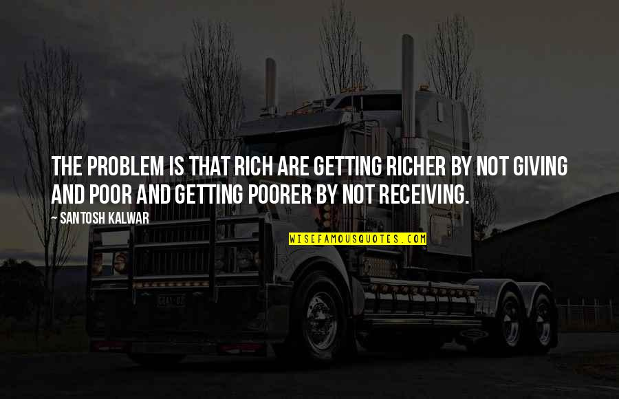 Society Inequality Quotes By Santosh Kalwar: The problem is that rich are getting richer