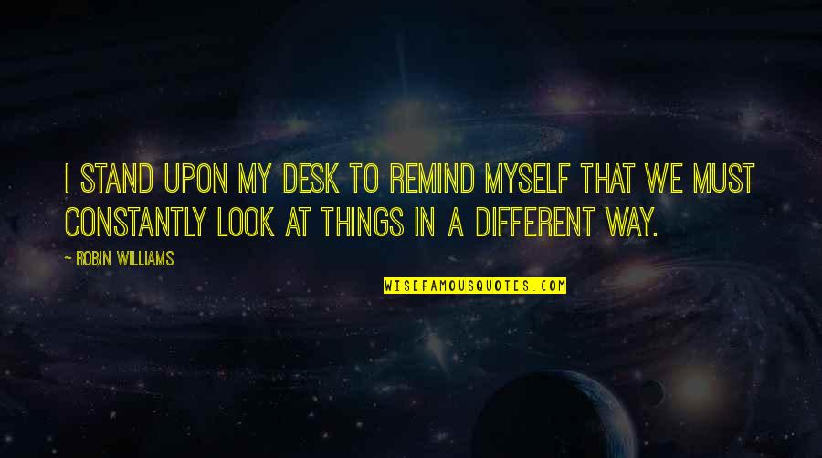 Society Is Dead Quotes By Robin Williams: I stand upon my desk to remind myself