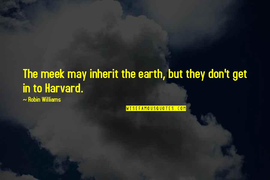 Society Is Dead Quotes By Robin Williams: The meek may inherit the earth, but they