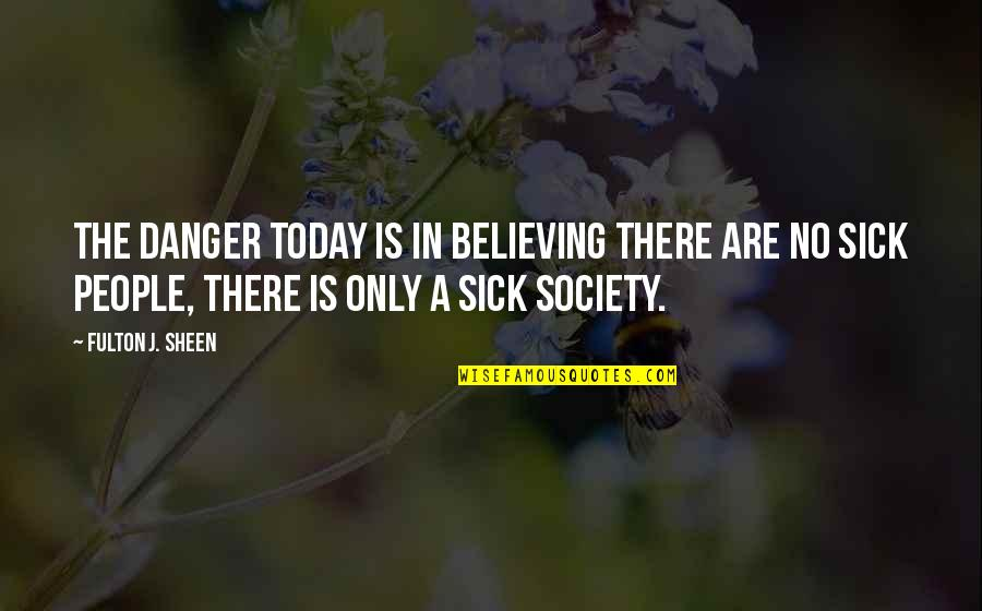 Society Is Sick Quotes By Fulton J. Sheen: The danger today is in believing there are