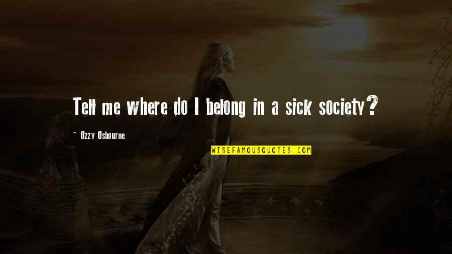 Society Is Sick Quotes By Ozzy Osbourne: Tell me where do I belong in a