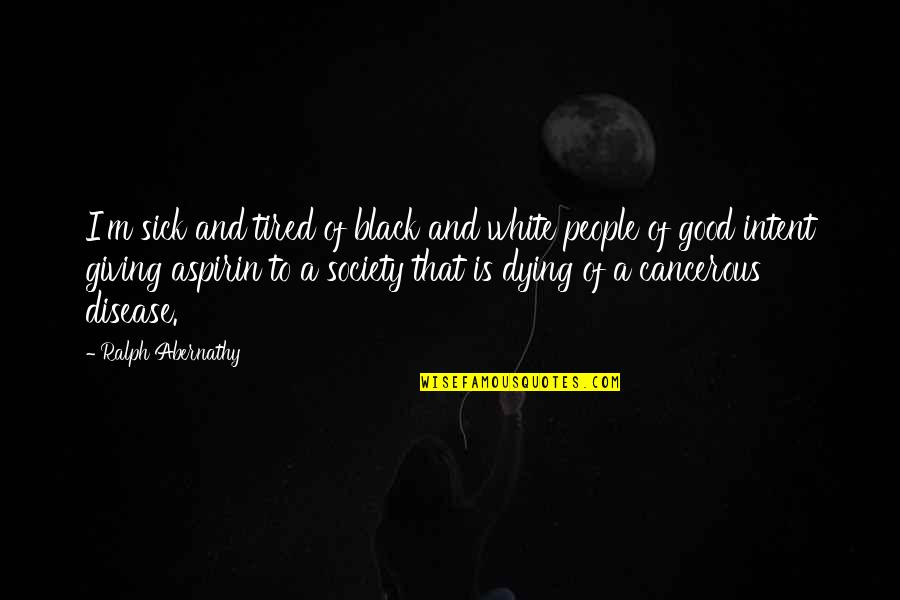 Society Is Sick Quotes By Ralph Abernathy: I'm sick and tired of black and white