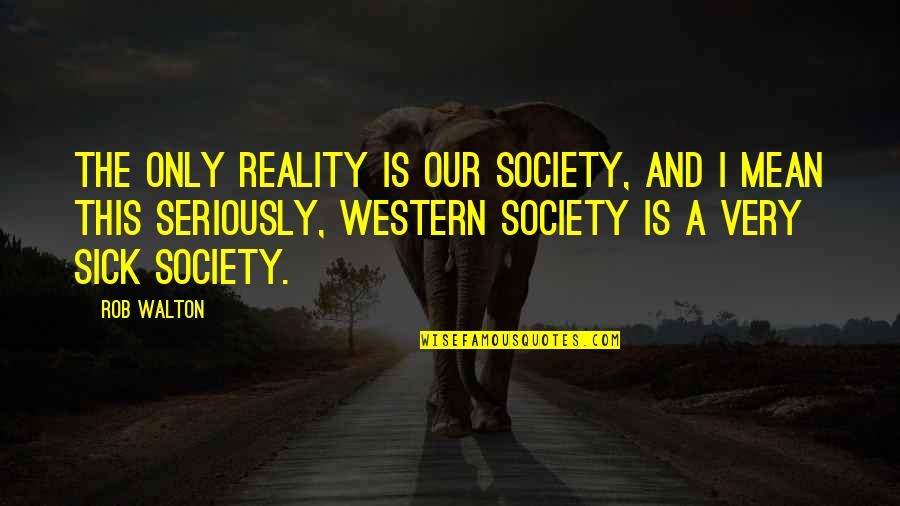Society Is Sick Quotes By Rob Walton: The only reality is our society, and I