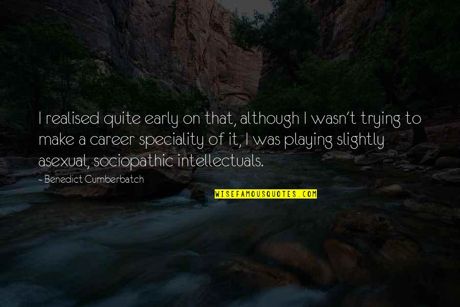 Sociopathic Quotes By Benedict Cumberbatch: I realised quite early on that, although I