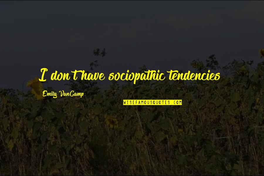 Sociopathic Quotes By Emily VanCamp: I don't have sociopathic tendencies!