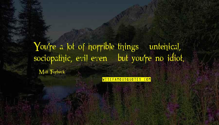 Sociopathic Quotes By Matt Forbeck: You're a lot of horrible things - untehical,