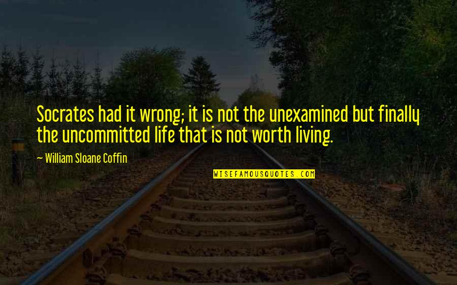 Socrates Unexamined Life Quotes By William Sloane Coffin: Socrates had it wrong; it is not the