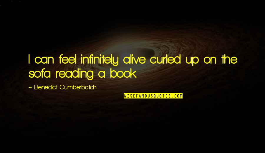 Sofa Quotes By Benedict Cumberbatch: I can feel infinitely alive curled up on
